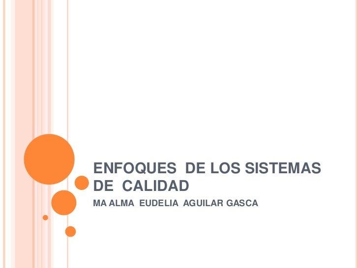 ENFOQUES DE LOS SISTEMASDE CALIDADMA ALMA EUDELIA AGUILAR GASCA