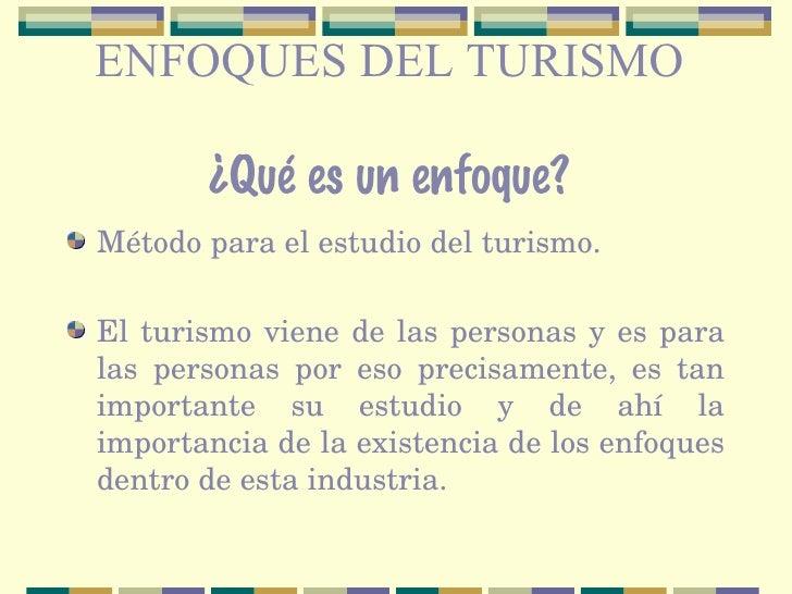 ENFOQUES DEL TURISMO ¿Qué es un enfoque? <ul><li>Método para el estudio del turismo. </li></ul><ul><li>El turismo viene de...