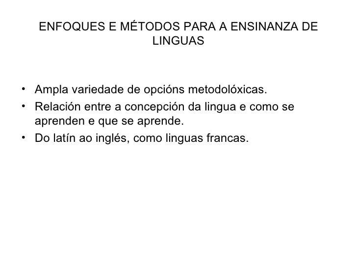 ENFOQUES E MÉTODOS PARA A ENSINANZA DE LINGUAS <ul><li>Ampla variedade de opcións metodolóxicas. </li></ul><ul><li>Relació...