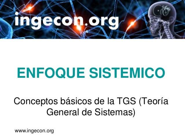 ENFOQUE SISTEMICOConceptos básicos de la TGS (Teoría      General de Sistemas)www.ingecon.org
