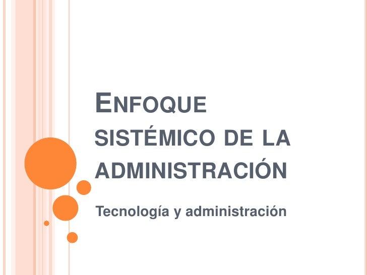 Enfoque sistémico de la administración<br />Tecnología y administración<br />