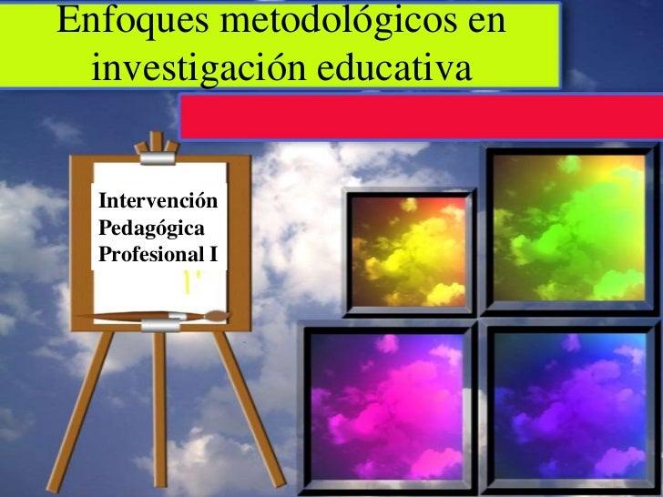 Enfoques metodológicos en investigación educativa  Intervención  Pedagógica  Profesional I
