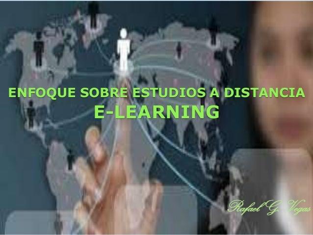 ENFOQUE SOBRE ESTUDIOS A DISTANCIA  E-LEARNING  Rafael G. Vegas