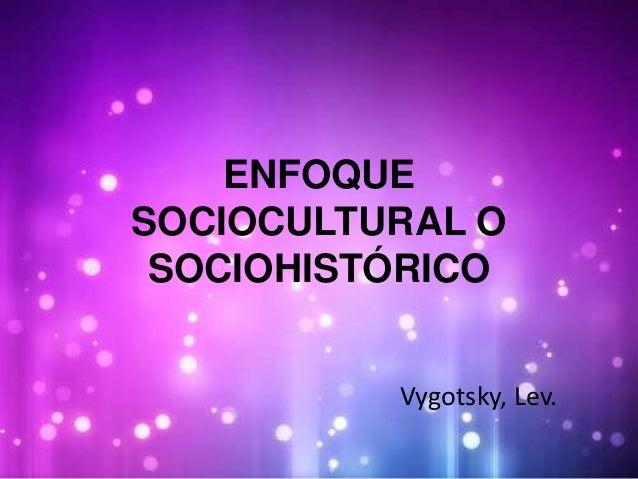ENFOQUE  SOCIOCULTURAL O  SOCIOHISTÓRICO  Vygotsky, Lev.