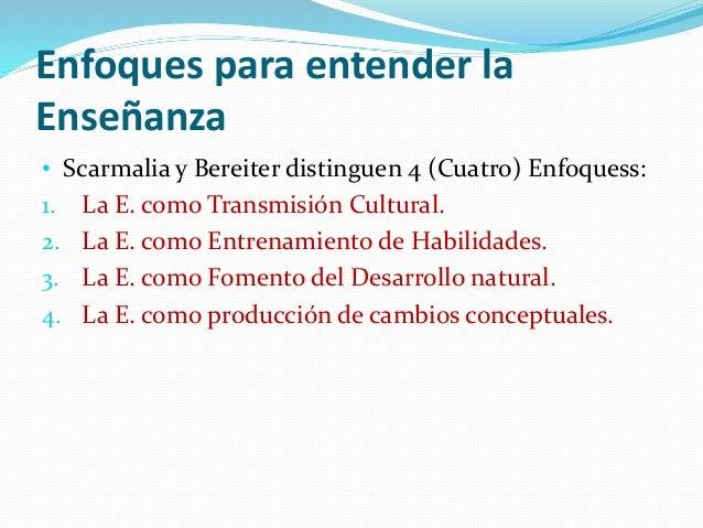 Enfoques para entender la Enseñanza • Scarmalia y Bereiter distinguen 4 (Cuatro) Enfoquess: 1. La E. como Transmisión Cult...