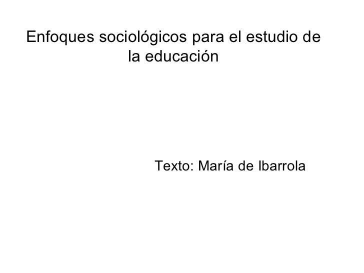 Enfoques sociológicos para el estudio de la educación Texto: María de Ibarrola