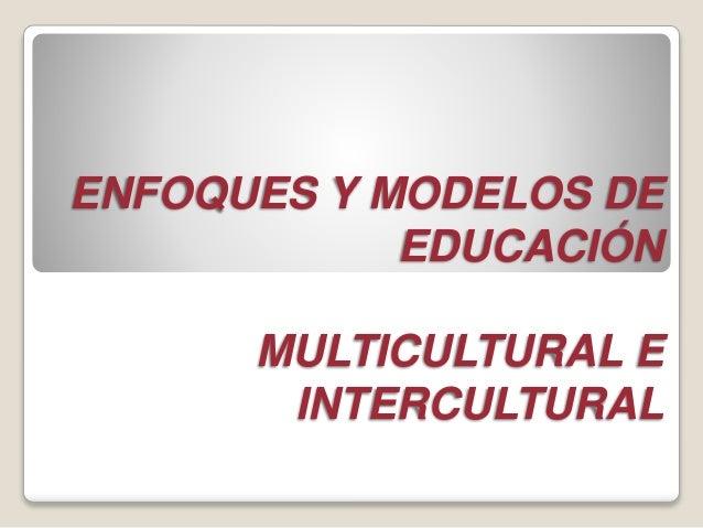 ENFOQUES Y MODELOS DE  EDUCACIÓN  MULTICULTURAL E  INTERCULTURAL