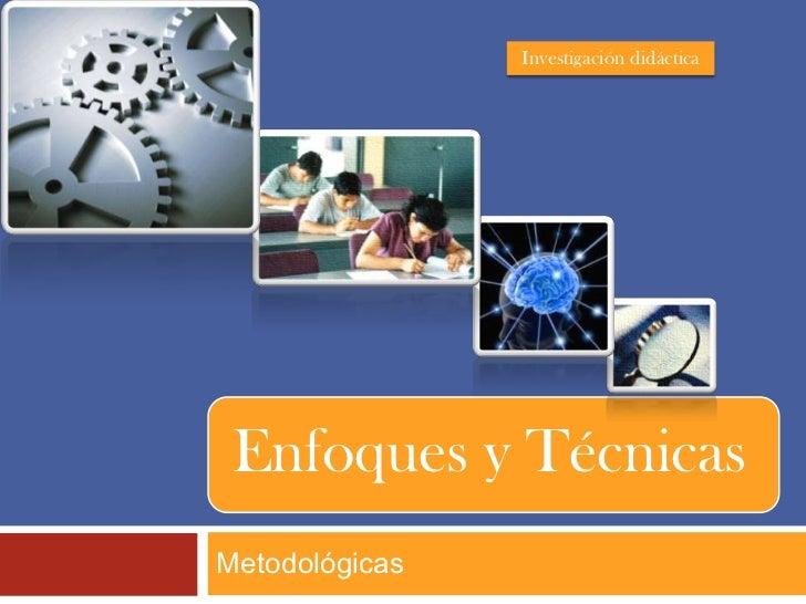 Investigación didáctica Enfoques y TécnicasMetodológicas