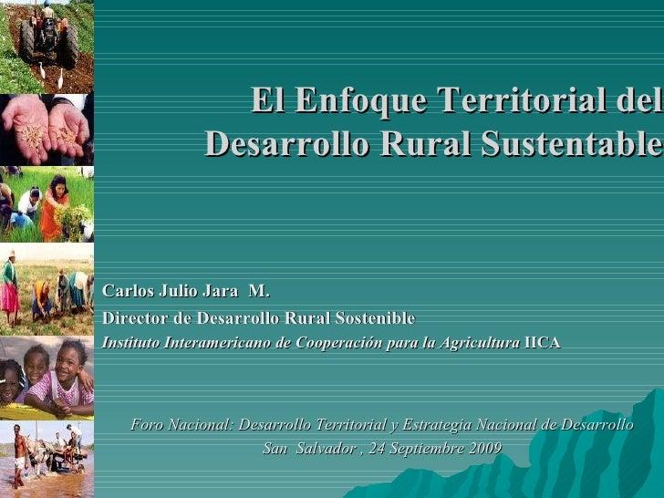 El Enfoque Territorial del Desarrollo Rural Sustentable Carlos Julio Jara  M.  Director de Desarrollo Rural Sostenible Ins...