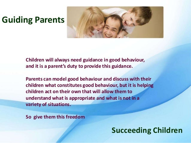 Guiding Parents     Children will always need guidance in good behaviour,     and it is a parent's duty to provide this gu...