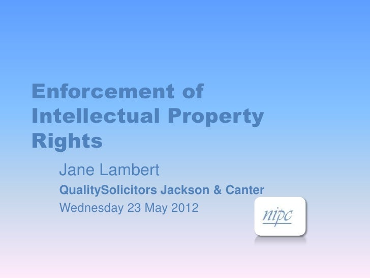 Enforcement ofIntellectual PropertyRights  Jane Lambert  QualitySolicitors Jackson & Canter  Wednesday 23 May 2012