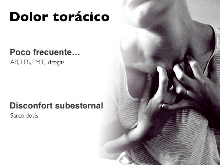 Dolor torácico  Poco frecuente… AR, LES, EMTJ, drogas     Disconfort subesternal Sarcoidosis