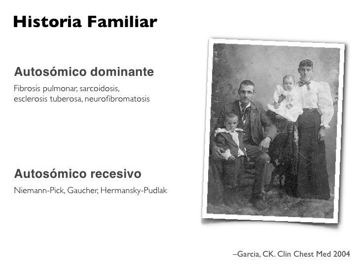 Historia Familiar  Autosómico dominante Fibrosis pulmonar, sarcoidosis, esclerosis tuberosa, neurofibromatosis     Autosómi...