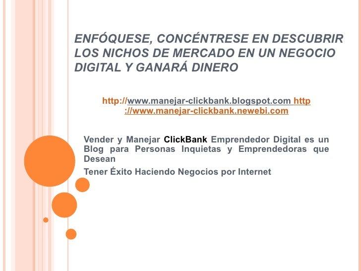 ENFÓQUESE, CONCÉNTRESE EN DESCUBRIR LOS NICHOS DE MERCADO EN UN NEGOCIO DIGITAL Y GANARÁ DINERO http:// www.manejar-clickb...