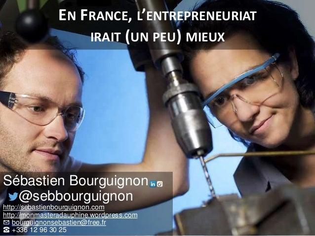 EN FRANCE, L'ENTREPRENEURIAT IRAIT (UN PEU) MIEUX Sébastien Bourguignon @sebbourguignon http://sebastienbourguignon.com ht...