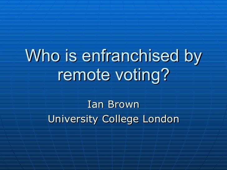Who is enfranchised by remote voting? Ian Brown University College London