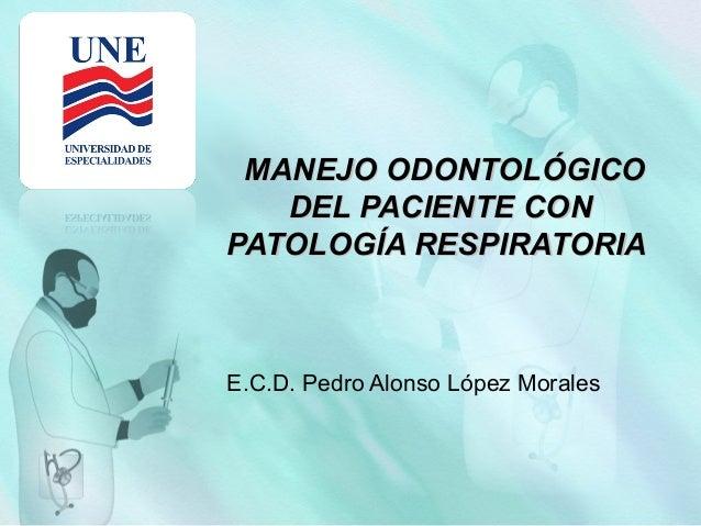 MANEJO ODONTOLÓGICO DEL PACIENTE CON PATOLOGÍA RESPIRATORIA  E.C.D. Pedro Alonso López Morales