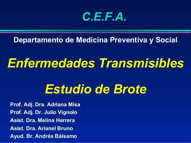 C.E.F.A. Departamento de Medicina Preventiva y SocialEnfermedades Transmisibles             Estudio de BroteProf. Adj. Dra...