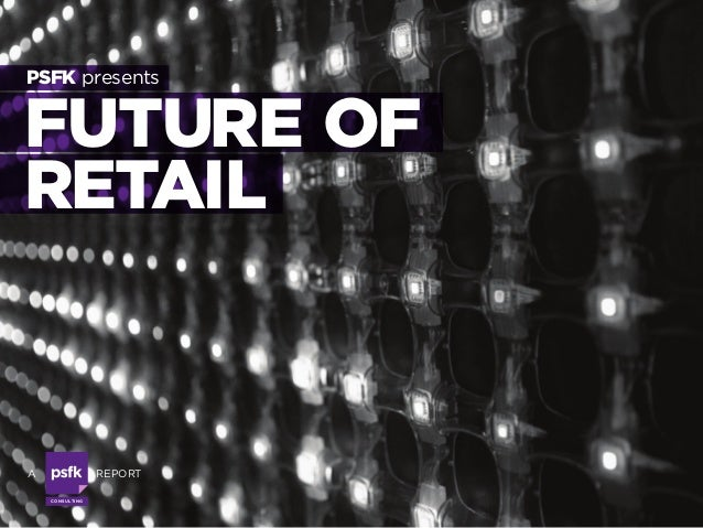 Consulting FUTURE OF RETAIL PSFK presents a  report