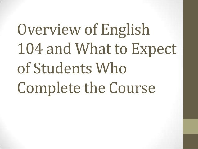 Overview of English104 and What to Expectof Students WhoComplete the Course
