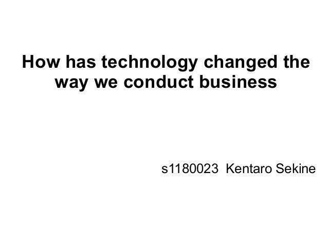How has technology changed theway we conduct businesss1180023 Kentaro Sekine