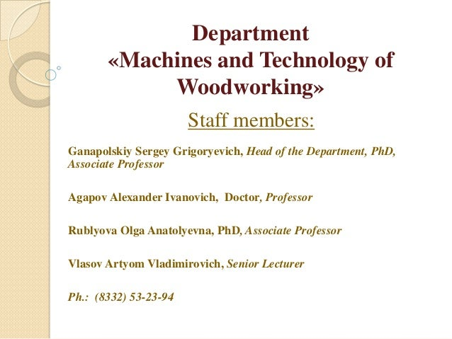 Department«Machines and Technology ofWoodworking»Staff members:Ganapolskiy Sergey Grigoryevich, Head of the Department, Ph...
