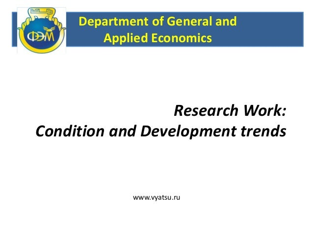 Research Work:Condition and Development trendsDepartment of General andApplied Economicswww.vyatsu.ru