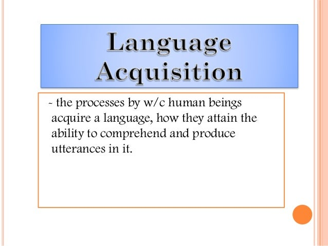 - the processes by w/c human beings acquire a language, how they attain the ability to comprehend and produce utterances i...