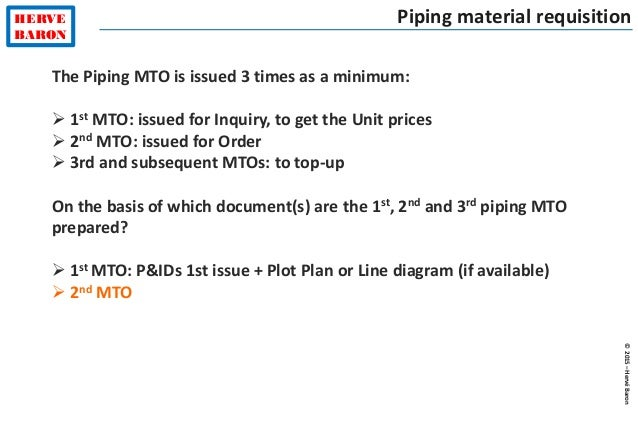 ©2015–HervéBaron HERVE BARON Piping material requisition The Piping MTO is issued 3 times as a minimum:  1st MTO: issued ...