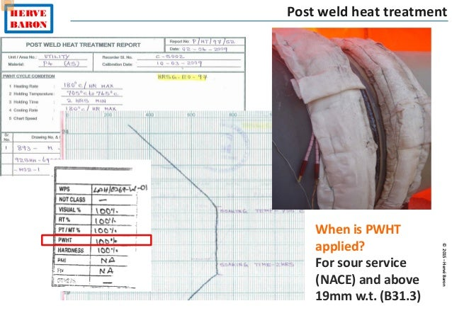 ©2015–HervéBaron HERVE BARON Post weld heat treatment When is PWHT applied? For sour service (NACE) and above 19mm w.t. (B...
