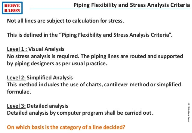 ©2015–HervéBaron HERVE BARON Piping Flexibility and Stress Analysis Criteria Not all lines are subject to calculation for ...