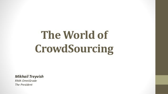 The World of CrowdSourcing Mikhail Treyvish RMA OmniGrade The President