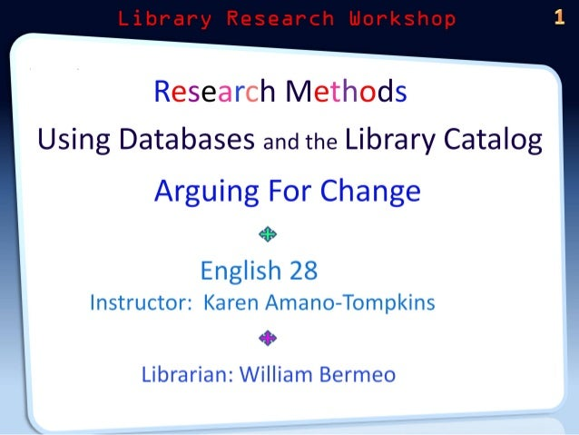 Research Methods Using Databases and the Library Catalog  Arguing For Change at» English 28  Instructor:  Karen Amano—Tomp...