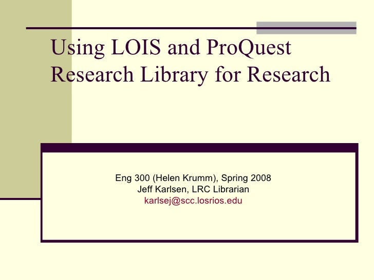 Using LOIS and ProQuest Research Library for Research Eng 300 (Helen Krumm), Spring 2008 Jeff Karlsen, LRC Librarian [emai...