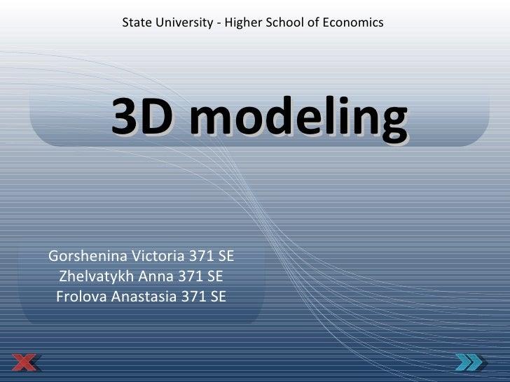 State Univer s ity - Higher School of Economics 3D modeling Gorshenina Victoria 371 SE Zhelvatykh Anna 371 SE Frolova Anas...