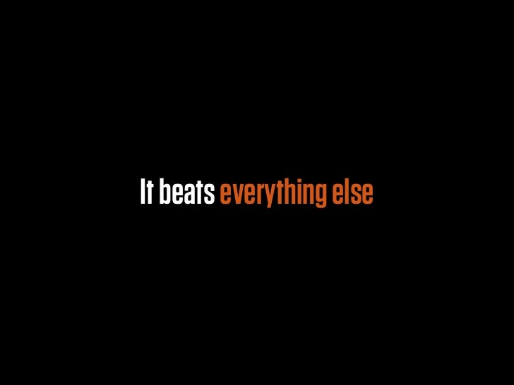 It beats everything else