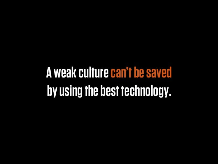 A weak culture can't be savedby using the best technology.