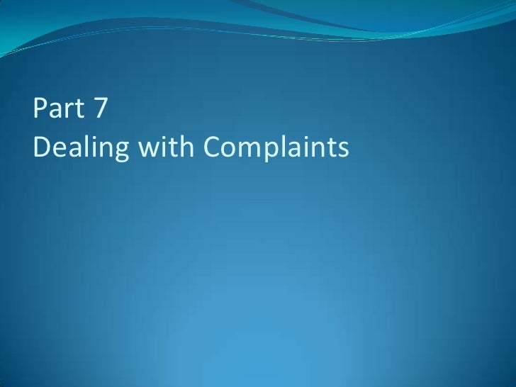 dealing with complaints As an underlying principle, remember throughout the process of dealing with  complaints that attitude counts getting mad or sounding overtly hostile may only .