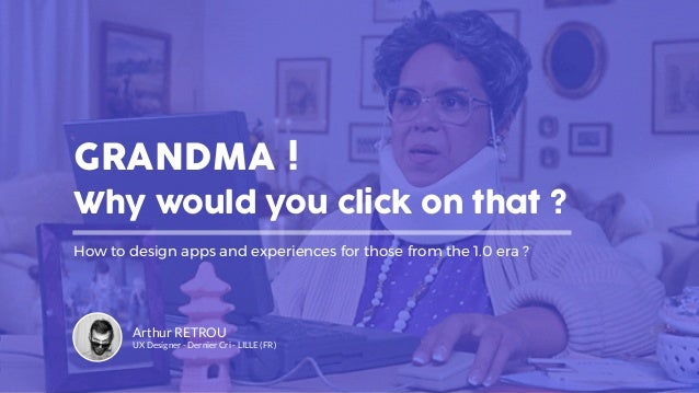 GRANDMA ! Why would you click on that ? How to design apps and experiences for those from the 1.0 era ? Arthur RETROU UX D...