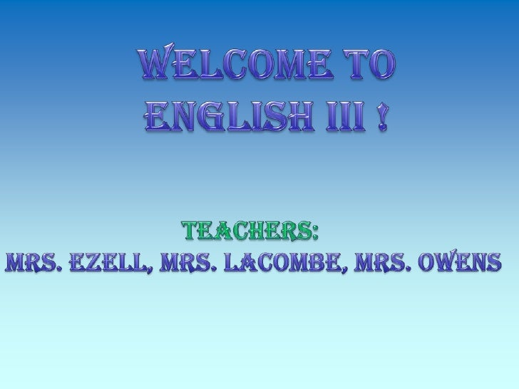 Welcome to <br />English III !<br />Teachers:<br />Mrs. Ezell, Mrs. LaCombe, Mrs. Owens<br />