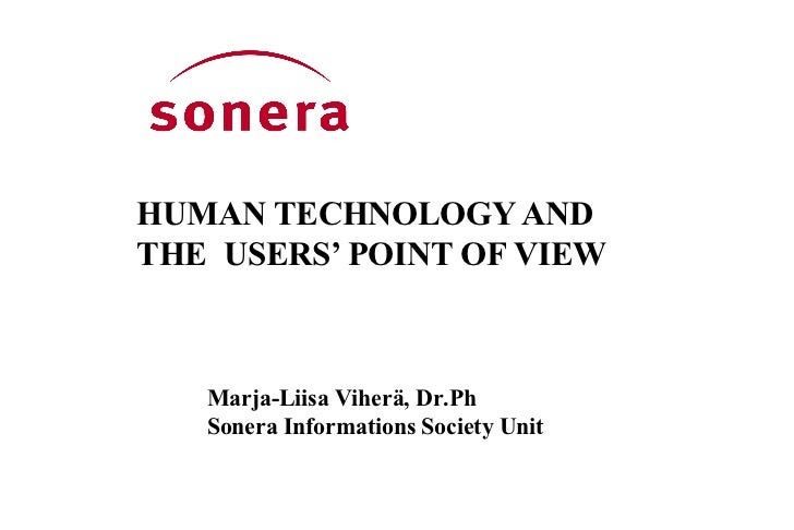 HUMAN TECHNOLOGY AND THE  USERS' POINT OF VIEW Marja-Liisa Viherä, Dr.Ph  Sonera Informations Society Unit