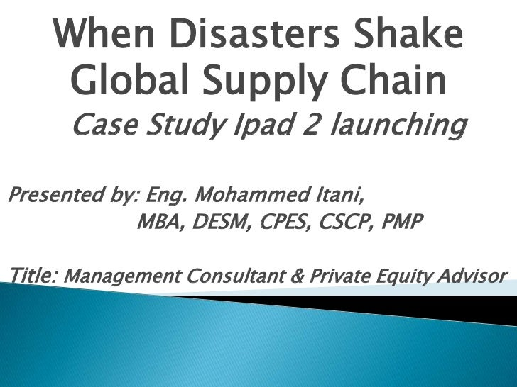 When Disasters Shake     Global Supply Chain      Case Study Ipad 2 launchingPresented by: Eng. Mohammed Itani,           ...