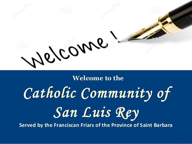 1 Catholic Community of San Luis Rey Welcome to the Served by the Franciscan Friars of the Province of Saint Barbara