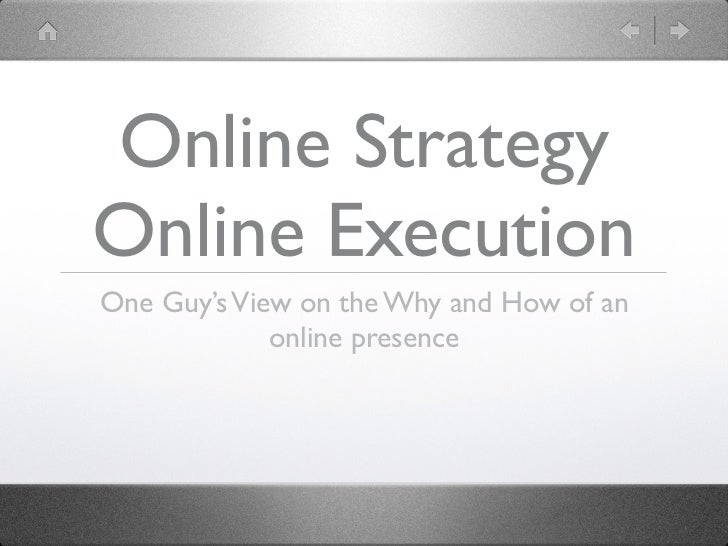 Online StrategyOnline ExecutionOne Guy's View on the Why and How of an             online presence