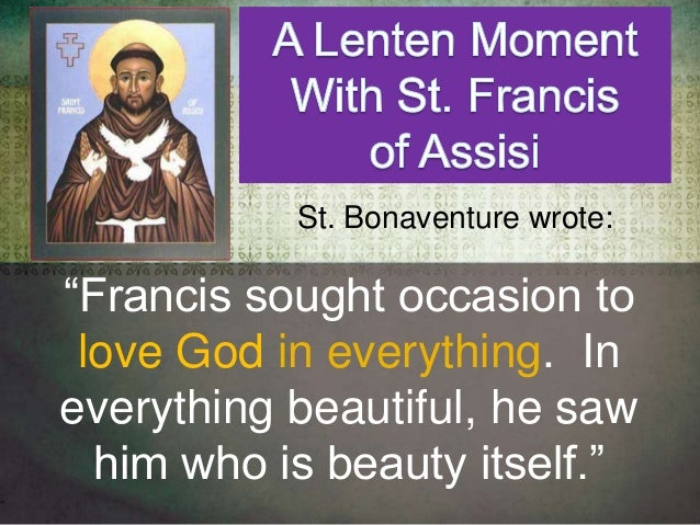 """""""Francis sought occasion to love God in everything. In everything beautiful, he saw him who is beauty itself."""" St. Bonaven..."""