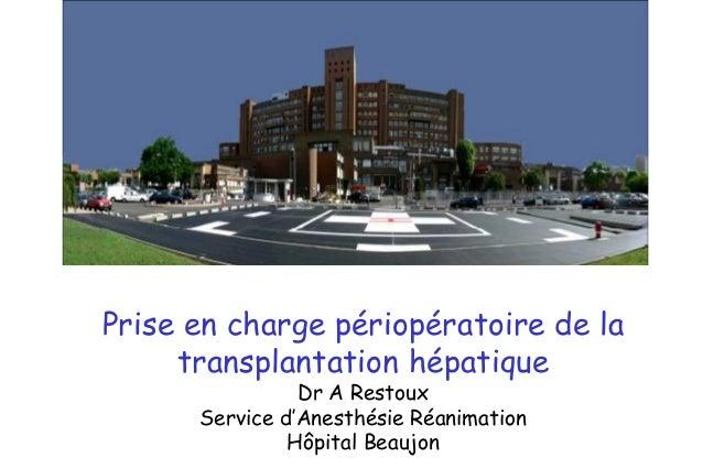 Prise en charge périopératoire de la transplantation hépatique Dr A Restoux Service d'Anesthésie Réanimation Hôpital Beauj...