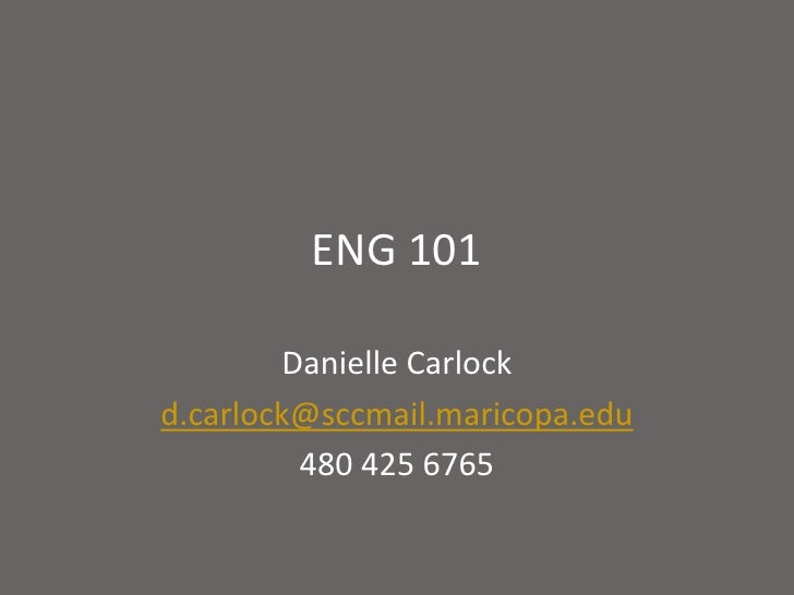 ENG 101<br />Danielle Carlock<br />d.carlock@sccmail.maricopa.edu<br />480 425 6765<br />