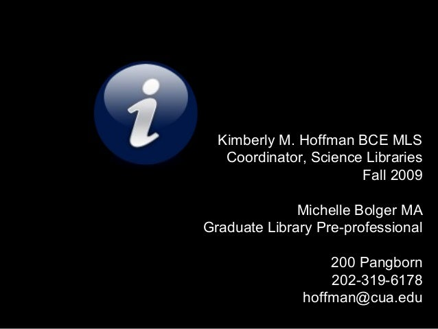 Kimberly M. Hoffman BCE MLS Coordinator, Science Libraries Fall 2009 Michelle Bolger MA Graduate Library Pre-professional ...