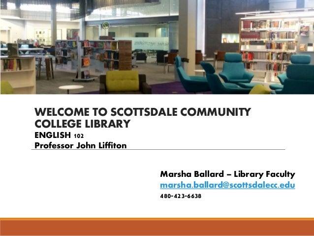 WELCOME TO SCOTTSDALE COMMUNITY COLLEGE LIBRARY Marsha Ballard – Library Faculty marsha.ballard@scottsdalecc.edu 480-423-6...