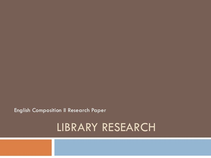 LIBRARY RESEARCH English Composition II Research Paper